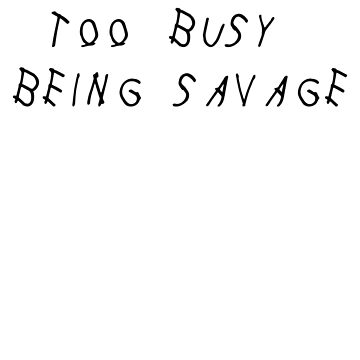 TOO BUSY BEING SAVAGE - DRAKE by radmarfa