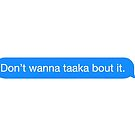 Don't Wanna Taaka Bout It by lilyantess