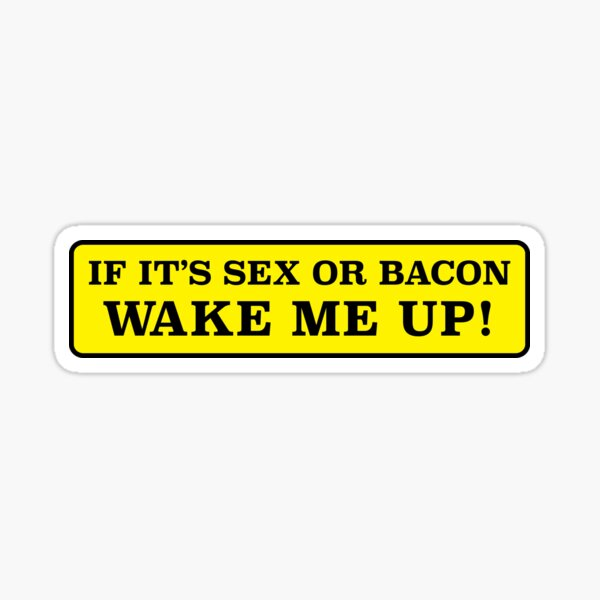 If its sex or bacon, wake me up - bumper sticker Sticker