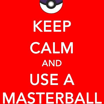 Keep Calm And Use A Masterball by EliteLifeDesign