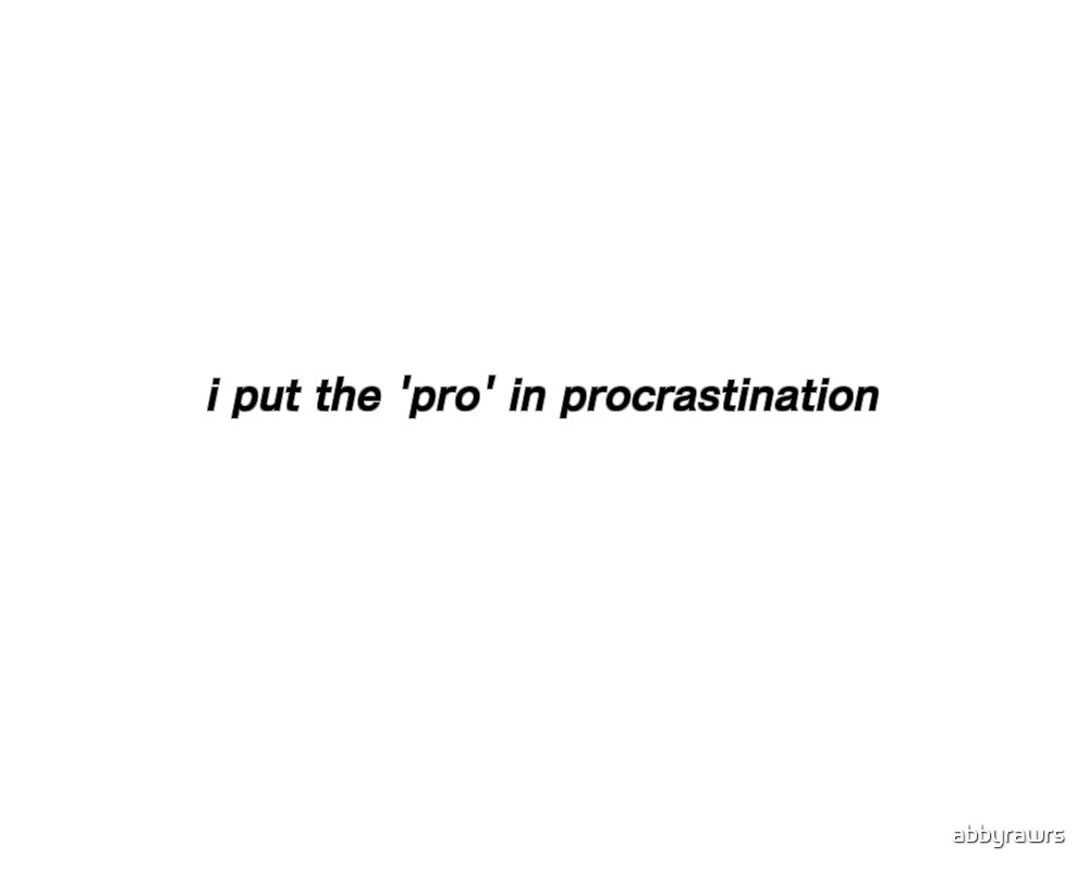 i put the pro in procrastination by abbyrawrs