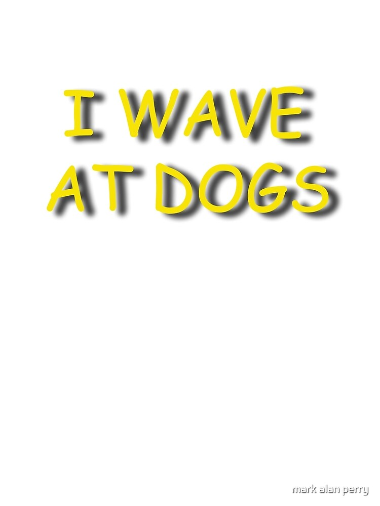 I Wave At Dogs by mark alan perry