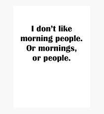 I Don't Like Morning People. Or Mornings, Or People. Photographic Print