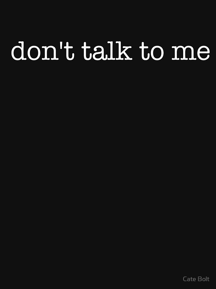 don't talk to me - t-shirts/hoodies - white text by catebolt