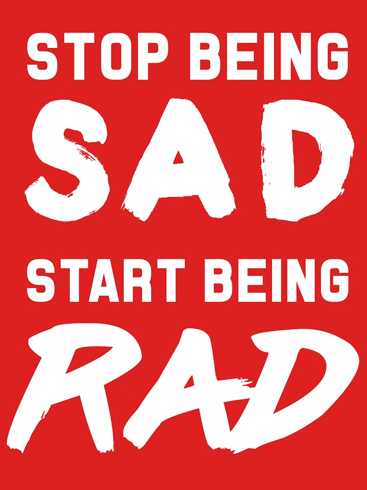 Stop being sad, start being rad by inspires