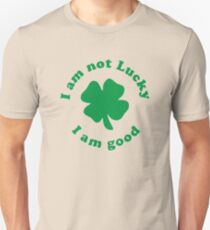 I am not lucky I am good Unisex T-Shirt
