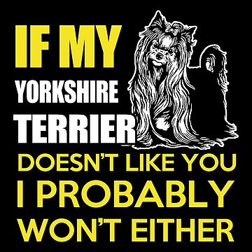 Yorkie - If My Yorkshire Terrier Doesn't Like You I Probably Won't Either T-shirts by melissagordon