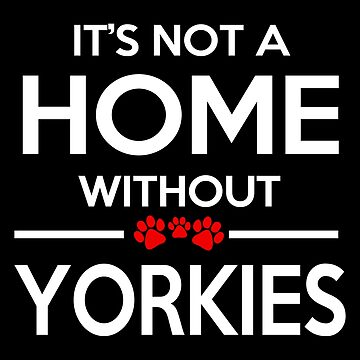 Yorkie - It's Not A Home Without Yorkies T-shirts by melissagordon