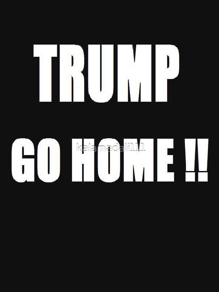 Trump Go Home by kalamadali111