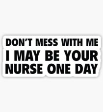 Don't Mess With Me I May Be Your Nurse One Day Sticker