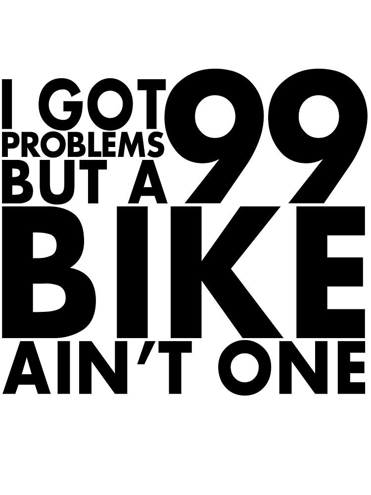 I got 99 problems but a bike ain't one by Sleevezipper