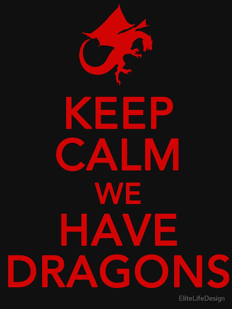 Keep Calm We Have Dragons by EliteLifeDesign