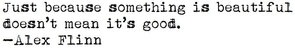 """""""Just because something is beautiful doesn't mean it's good."""" -Alex Flinn by typedbookquotes"""