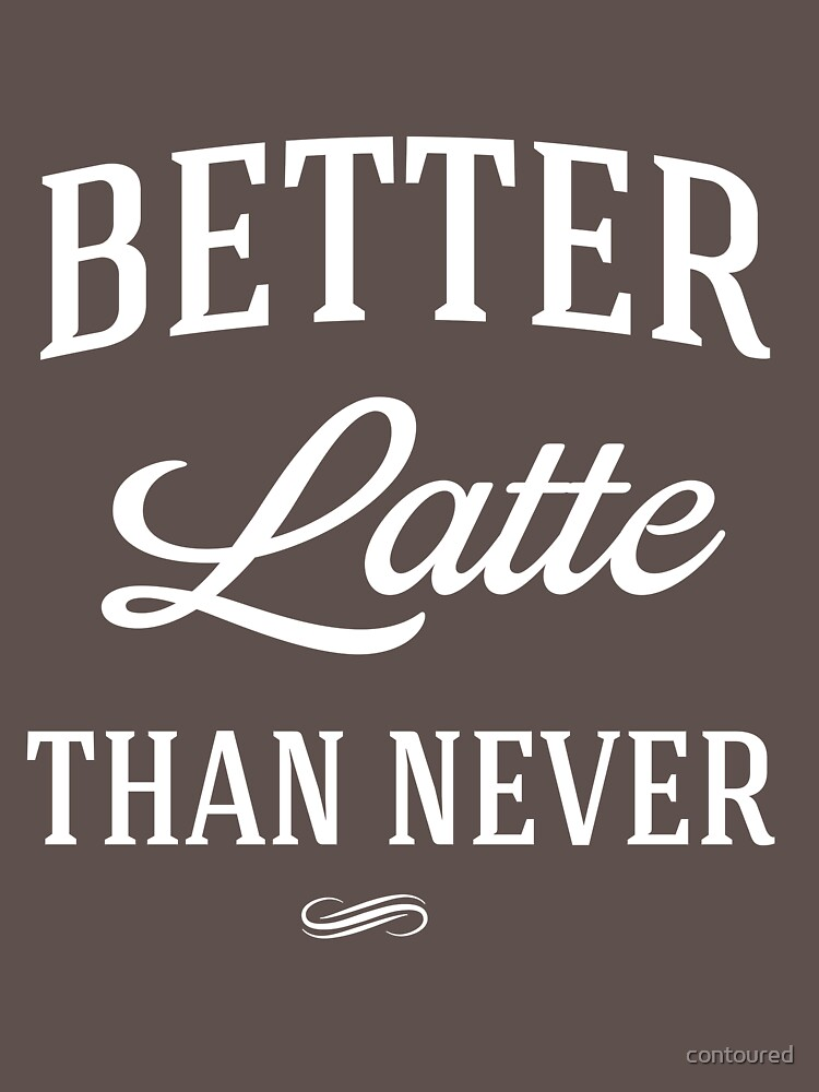 Better Latte than never by contoured