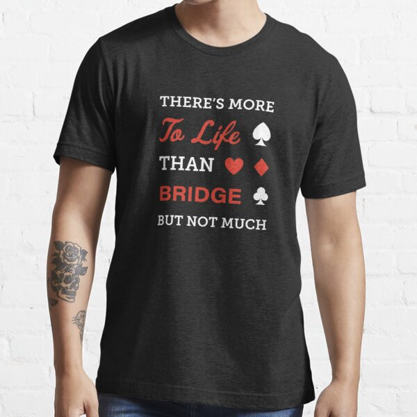 There's more to life than bridge. For contract bridge players. Essential T-Shirt