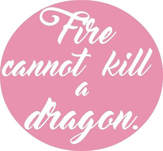 fire cannot kill a dragon - game of thrones  by teapartylarry