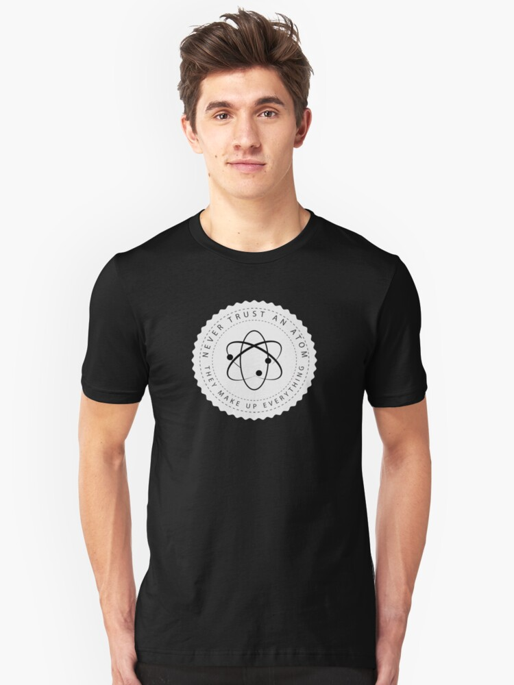 Never Trust an Atom, They Make Up Everything. Science Humor Unisex T-Shirt Front