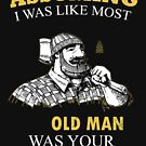 Lumberjack - Assuming I Was Like Most Old Men Was Your First Mistake T-shirts by Estelle R Leggett