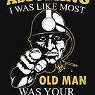 Miner - Assuming I Was Like Most Old Men Was Your First Mistake T-shirts by Estelle R Leggett