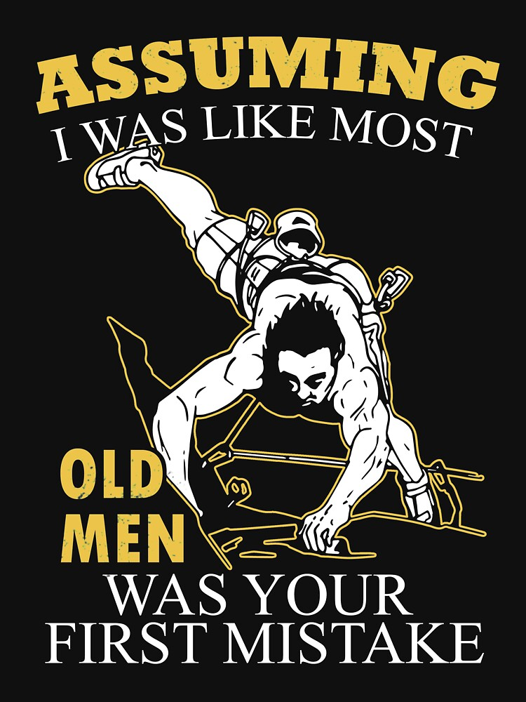 Mountain Climbing - Assuming I Was Like Most Old Men Was Your First Mistake T-shirts by estelleleggett