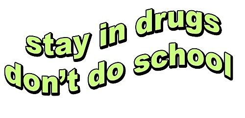 Stay in drugs, dont do school by ChronicLeaf