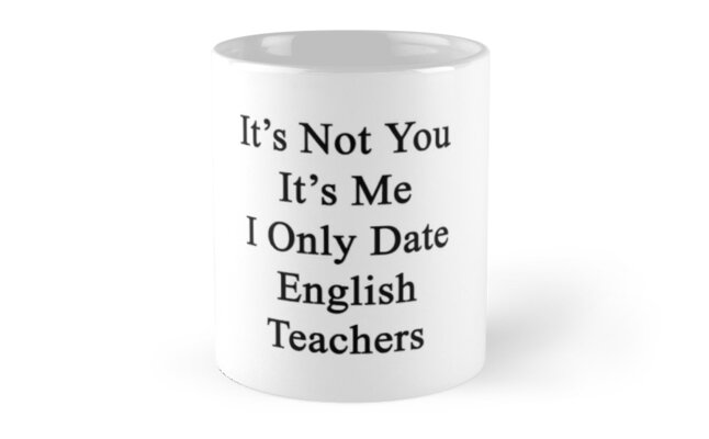 It's Not You It's Me I Only Date English Teachers  by supernova23