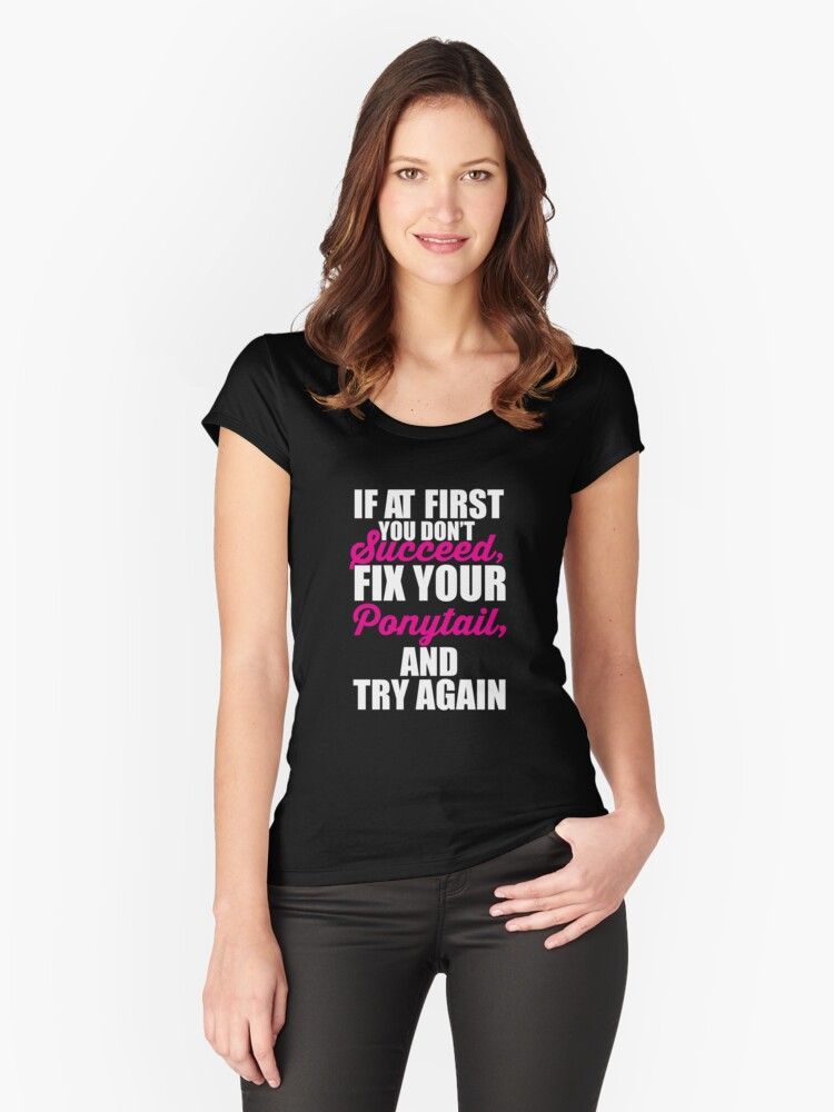 If at first you don't succeed, Fix your Ponytail and try again Women's Fitted Scoop T-Shirt Front