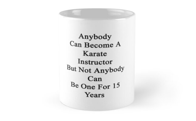Anybody Can Become A Karate Instructor But Not Anybody Can Be One For 15 Years  by supernova23