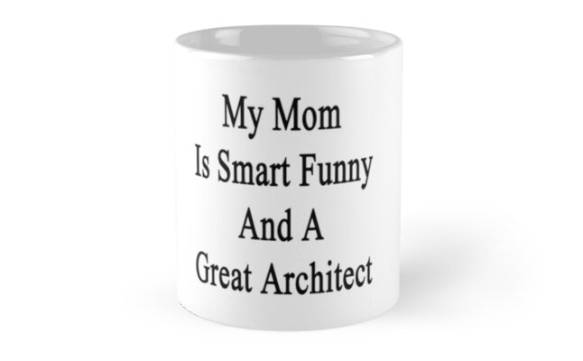 My Mom Is Smart Funny And A Great Architect  by supernova23
