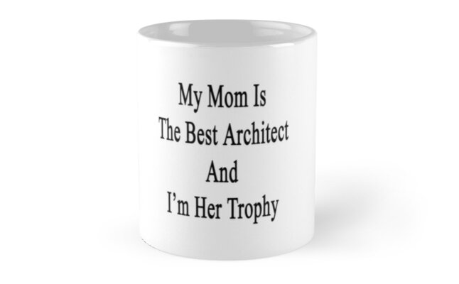 My Mom Is The Best Architect And I'm Her Trophy  by supernova23