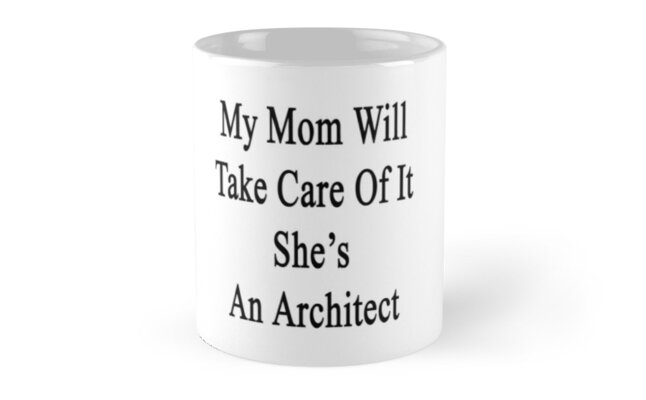 My Mom Will Take Care Of It She's An Architect  by supernova23