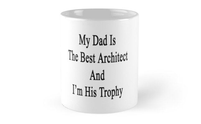 My Dad Is The Best Architect And I'm His Trophy  by supernova23
