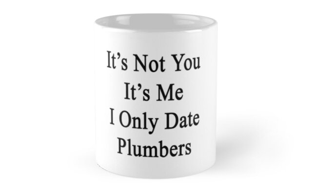 It's Not You It's Me I Only Date Plumbers by supernova23