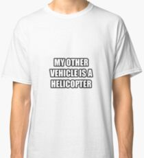 My Other Vehicle Is A Helicopter Classic T-Shirt