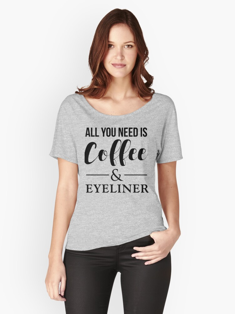 All You Need Is Coffee & Eyeliner Women's Relaxed Fit T-Shirt Front