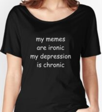 My memes are ironic, my depression is chronic Women's Relaxed Fit T-Shirt