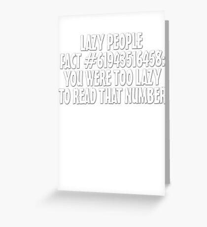 Lazy people fact #61943516458: You were too lazy to read that number Greeting Card