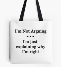 I'm Not Arguing.  I'm Just Explaining Why I'm Right Tote Bag