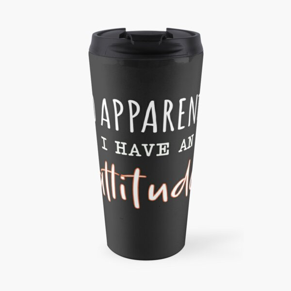 So Apparently I Have An Attitude, Funny Attitude Quote For Women. Travel Mug