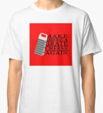 Make America Grate Cheese Again Classic T-Shirt