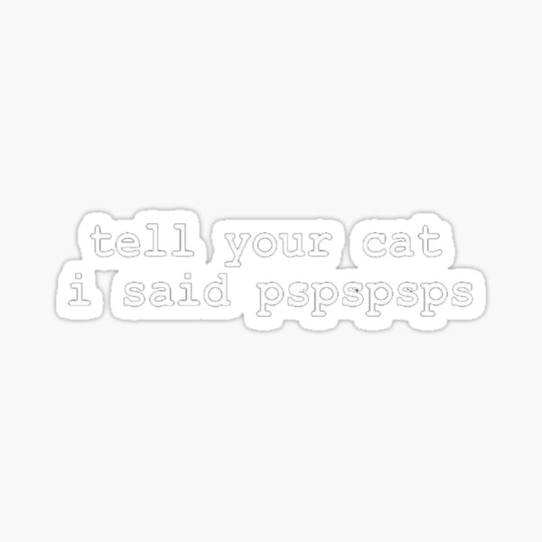 tell your cat i said pspspsps Decal Window Bumper Sticker