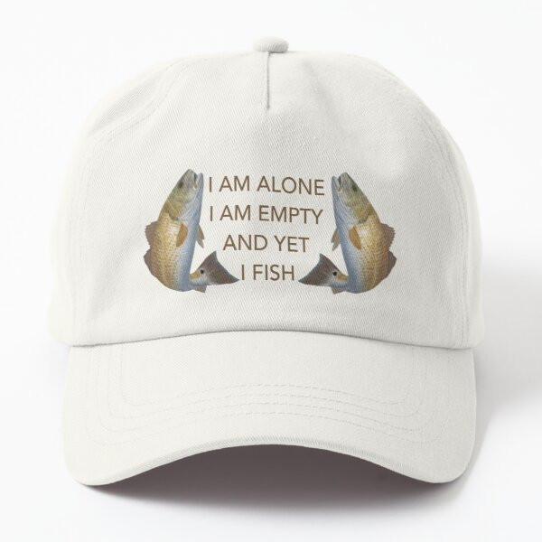 I am alone.  I am empty.  And yet, I fish Dad Hat