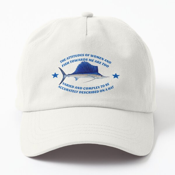 The attitudes of women and fish towards me are too varied and complex to be accurately described on a hat Dad Hat