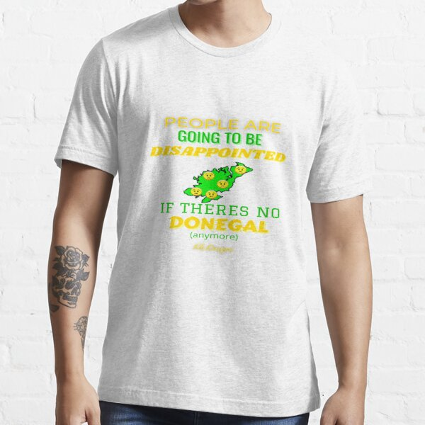 People Are Going To Be Disappointed If Theres No Donegal Anymore Essential T-Shirt