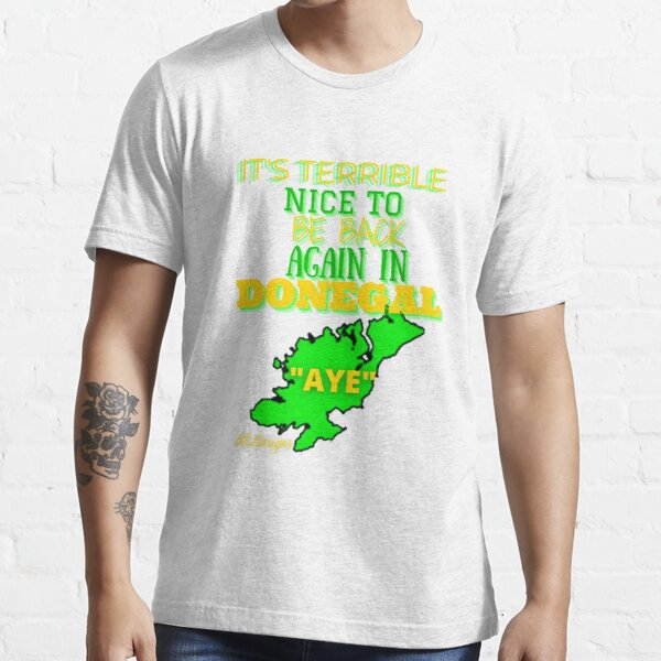 IT'S TERRIBLE NICE TO BE BACK AGAIN IN DONEGAL AYE Essential T-Shirt
