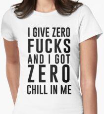 I GIVE ZERO FUCKS AND I GOT ZERO CHILL IN ME Womens Fitted T-Shirt