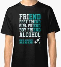 friend. Best friend. Boy friend. Girl friend. Alcohol. Only alcohol has no end. Classic T-Shirt