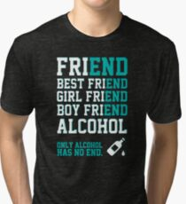 friend. Best friend. Boy friend. Girl friend. Alcohol. Only alcohol has no end. Tri-blend T-Shirt