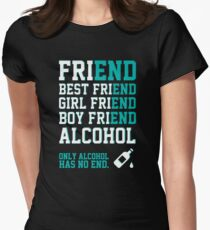 friend. Best friend. Boy friend. Girl friend. Alcohol. Only alcohol has no end. Women's Fitted T-Shirt