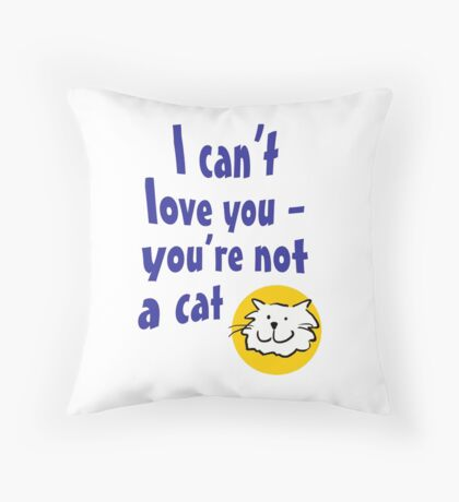 I can't love you - you're not a cat Throw Pillow